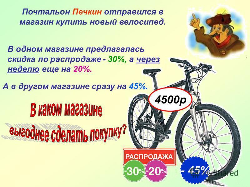 Почтальон Печкин отправился в магазин купить новый велосипед. В одном магазине предлагалась скидка по распродаже - 30%, а через неделю еще на 20%. А в другом магазине сразу на 45%. - 45% 4500 р
