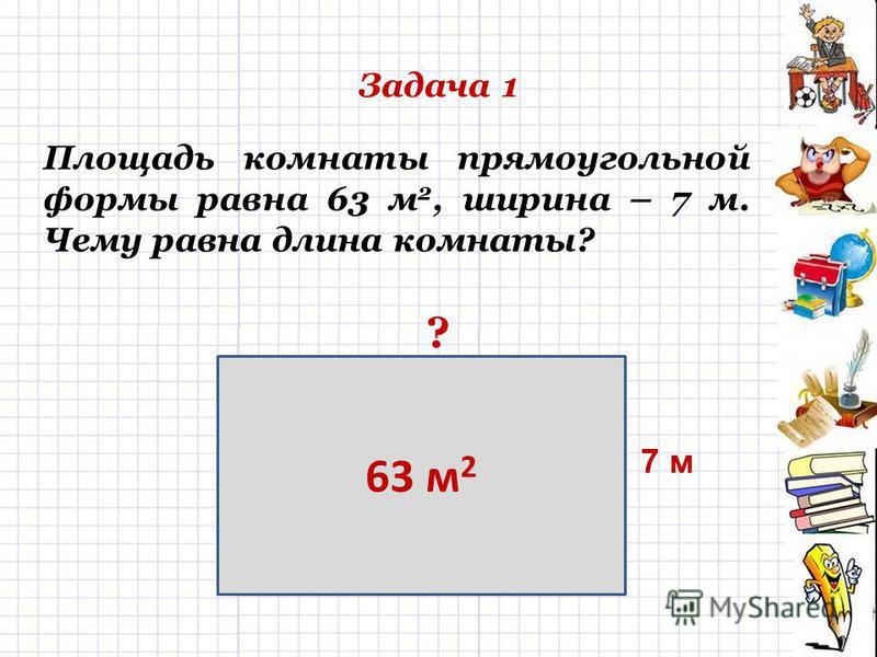 Задача 1 Площадь комнаты прямоугольной формы равна 63 м 2, ширина – 7 м. Чему равна длина комнаты? 63 м 2 7 м ?