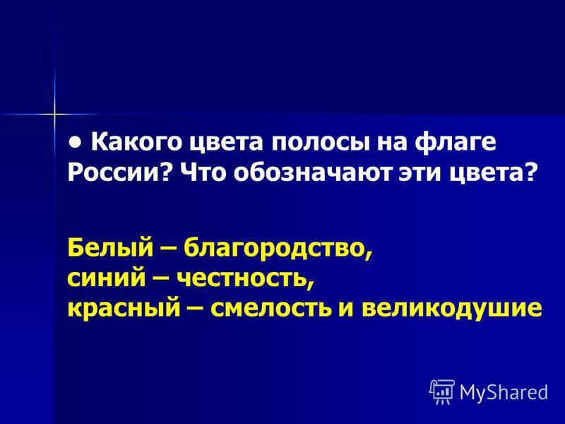 Какого цвета полосы на флаге России? Что обозначают эти цвета? Белый – благородство, синий – честность, красный – смелость и великодушие