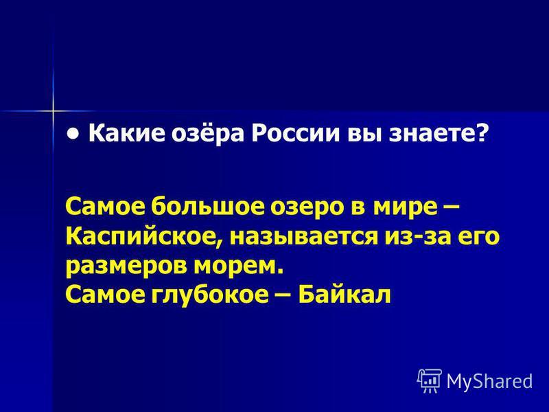 Какие озёра России вы знаете? Самое большое озеро в мире – Каспийское, называется из-за его размеров морем. Самое глубокое – Байкал