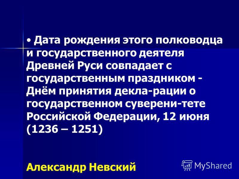 Дата рождения этого полководца и государственного деятеля Древней Руси совпадает с государственным праздником - Днём принятия декла-рации о государственном суверени-тете Российской Федерации, 12 июня (1236 – 1251) Александр Невский