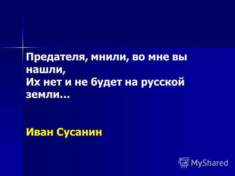 Предателя, мнили, во мне вы нашли, Их нет и не будет на русской земли… Иван Сусанин