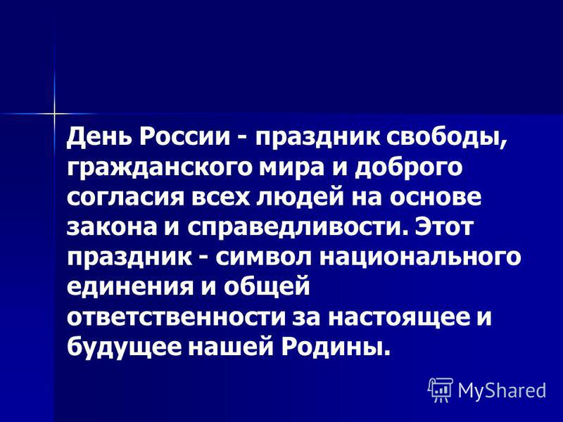 День России - праздник свободы, гражданского мира и доброго согласия всех людей на основе закона и справедливости. Этот праздник - символ национального единения и общей ответственности за настоящее и будущее нашей Родины.