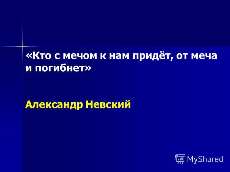 «Кто с мечом к нам придёт, от меча и погибнет» Александр Невский