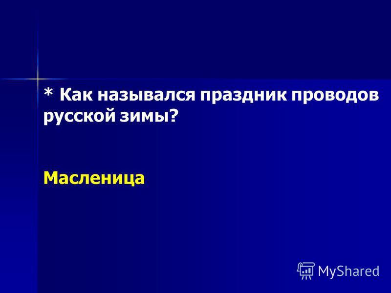 * Как назывался праздник проводов русской зимы? Масленица