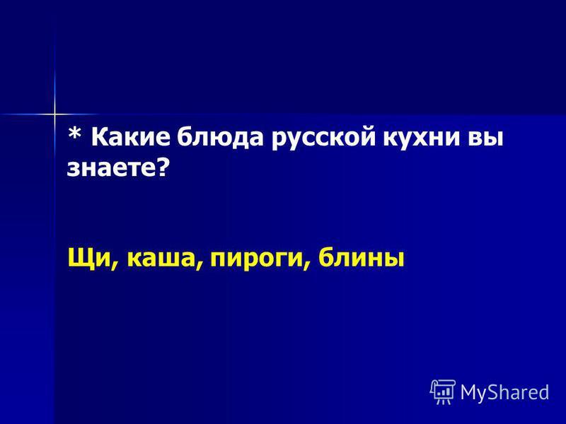 * Какие блюда русской кухни вы знаете? Щи, каша, пироги, блины