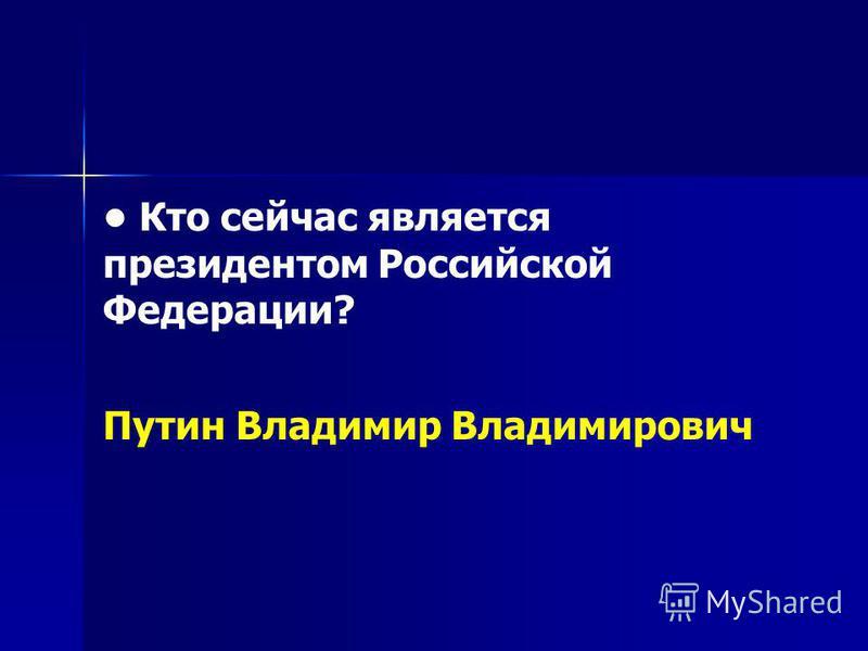 Кто сейчас является президентом Российской Федерации? Путин Владимир Владимирович