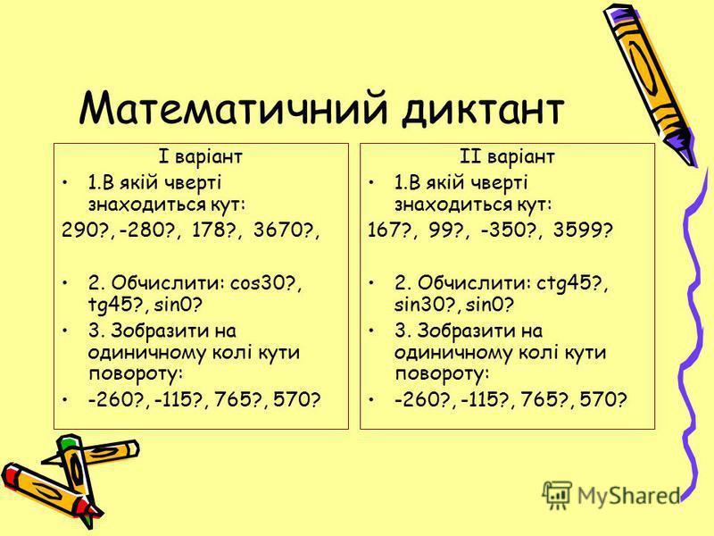 Математичний диктант І варіант 1.В якій чверті знаходиться кут: 290?, -280?, 178?, 3670?, 2. Обчислити: cos30?, tg45?, sin0? 3. Зобразити на одиничному колі кути повороту: -260?, -115?, 765?, 570? ІІ варіант 1.В якій чверті знаходиться кут: 167?, 99?