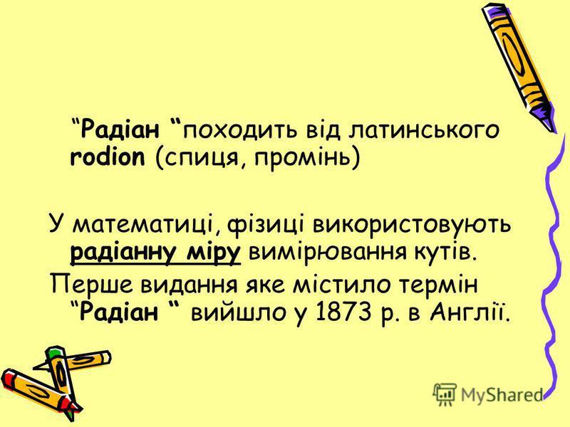 Радіан походить від латинського rodion (спиця, промінь) У математиці, фізиці використовують радіанну міру вимірювання кутів. Перше видання яке містило термінРадіан вийшло у 1873 р. в Англії.