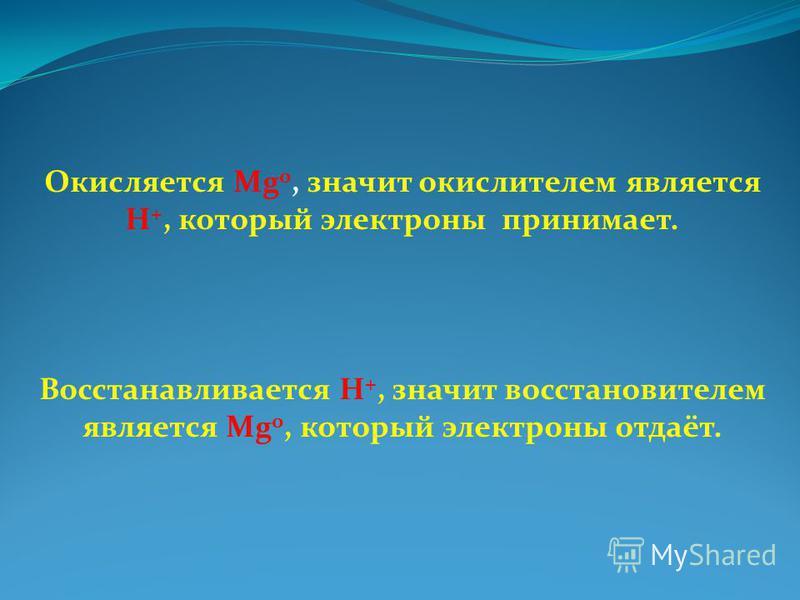 Окисляется Mg 0, значит окислителем является H +, который электроны принимает. Восстанавливается H +, значит восстановителем является Mg 0, который электроны отдаёт.