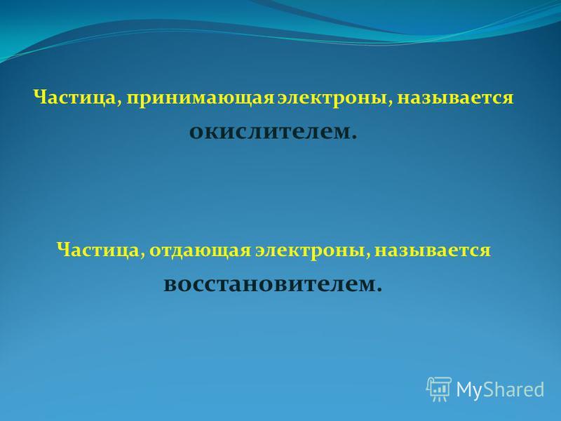Частица, принимающая электроны, называется окислителем. Частица, отдающая электроны, называется восстановителем.