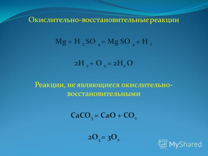 Окислительно-восстановительные реакции Mg + H 2 SO 4 = Mg SO 4 + H 2 2H 2 + O 2 = 2H 2 O Реакции, не являющиеся окислительно- восстановительными CaCO 3 = CaO + CO 2 2O 3 = 3O 2