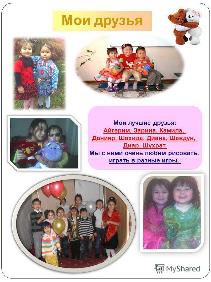Мои друзья Мои лучшие друзья: Айгерим, Зарина, Камила, Данияр, Шахида, Диана, Шавдун, Диар, Шухрат. Мы с ними очень любим рисовать, играть в разные игры.