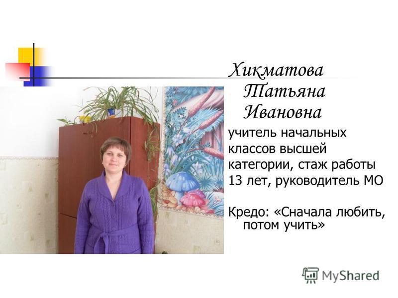 Хикматова Татьяна Ивановна учитель начальных классов высшей категории, стаж работы 13 лет, руководитель МО Кредо: «Сначала любить, потом учить»