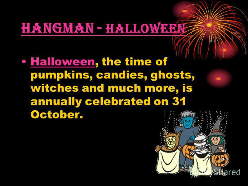 Hangman - Halloween Halloween, the time of pumpkins, candies, ghosts, witches and much more, is annually celebrated on 31 October.Halloween
