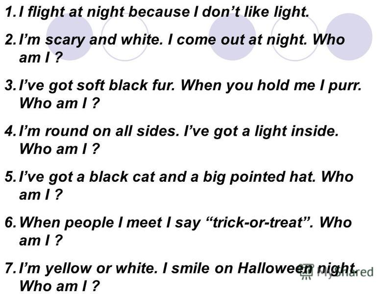1.I flight at night because I dont like light. 2.Im scary and white. I come out at night. Who am I ? 3.Ive got soft black fur. When you hold me I purr. Who am I ? 4.Im round on all sides. Ive got a light inside. Who am I ? 5.Ive got a black cat and a