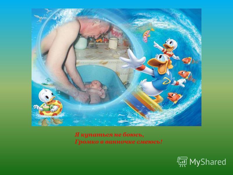 Я купаться не боюсь, Громко в ванночке смеюсь!