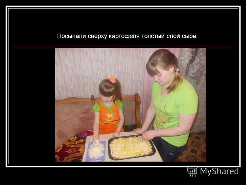 Посыпали сверху картофеля толстый слой сыра.