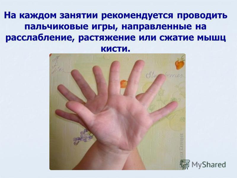 На каждом занятии рекомендуется проводить пальчиковые игры, направленные на расслабление, растяжение или сжатие мышц кисти.