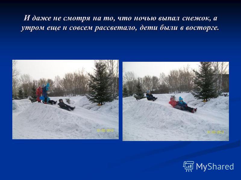 И даже не смотря на то, что ночью выпал снежок, а утром еще н совсем рассветало, дети были в восторге.