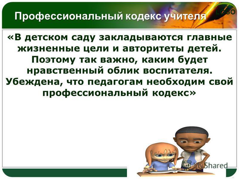 LOGO Профессиональный кодекс учителя «В детском саду закладываются главные жизненные цели и авторитеты детей. Поэтому так важно, каким будет нравственный облик воспитателя. Убеждена, что педагогам необходим свой профессиональный кодекс»