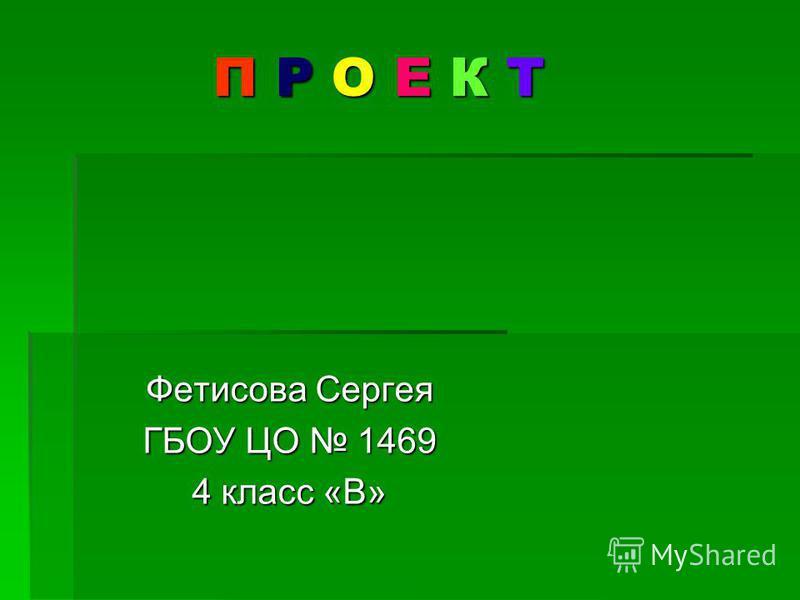 П Р О Е К Т Фетисова Сергея ГБОУ ЦО 1469 4 класс «В»