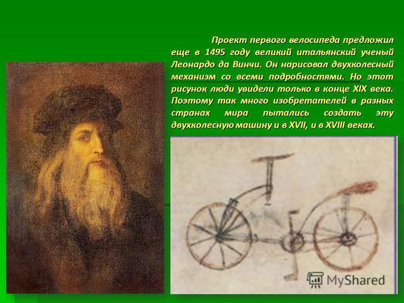 Проект первого велосипеда предложил еще в 1495 году великий итальянский ученый Леонардо да Винчи. Он нарисовал двухколесный механизм со всеми подробностями. Но этот рисунок люди увидели только в конце XIX века. Поэтому так много изобретателей в разны
