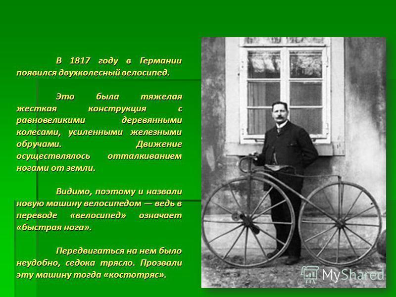 В 1817 году в Германии появился двухколесный велосипед. Это была тяжелая жесткая конструкция с равновеликими деревянными колесами, усиленными железными обручами. Движение осуществлялось отталкиванием ногами от земли. Это была тяжелая жесткая конструк