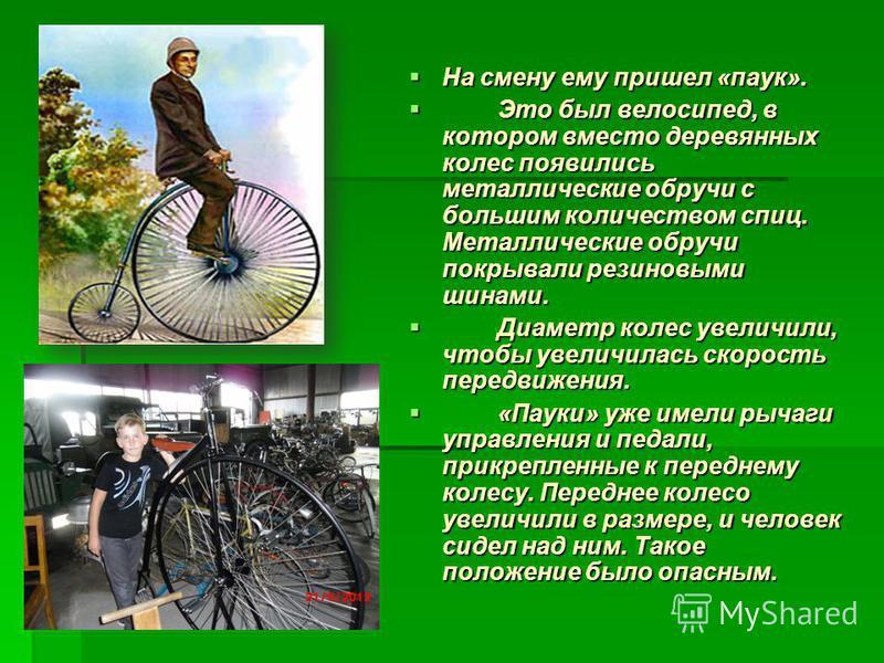 На смену ему пришел «паук». На смену ему пришел «паук». Это был велосипед, в котором вместо деревянных колес появились металлические обручи с большим количеством спиц. Металлические обручи покрывали резиновыми шинами. Это был велосипед, в котором вме
