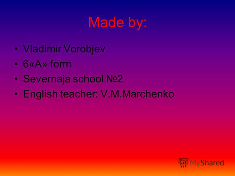 Made by: Vladimir Vorobjev 6«A» form Severnaja school 2 English teacher: V.M.Marchenko