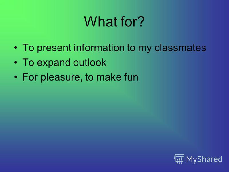 What for? To present information to my classmates To expand outlook For pleasure, to make fun