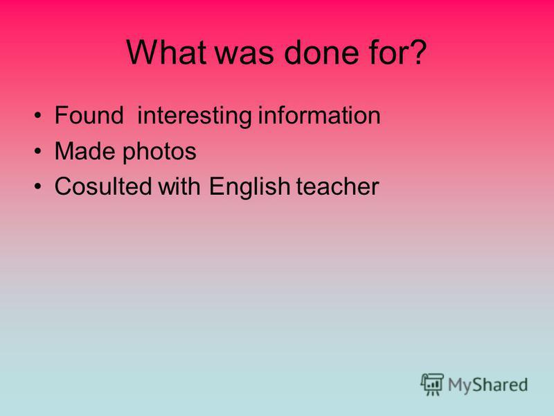 What was done for? Found interesting information Made photos Cosulted with English teacher