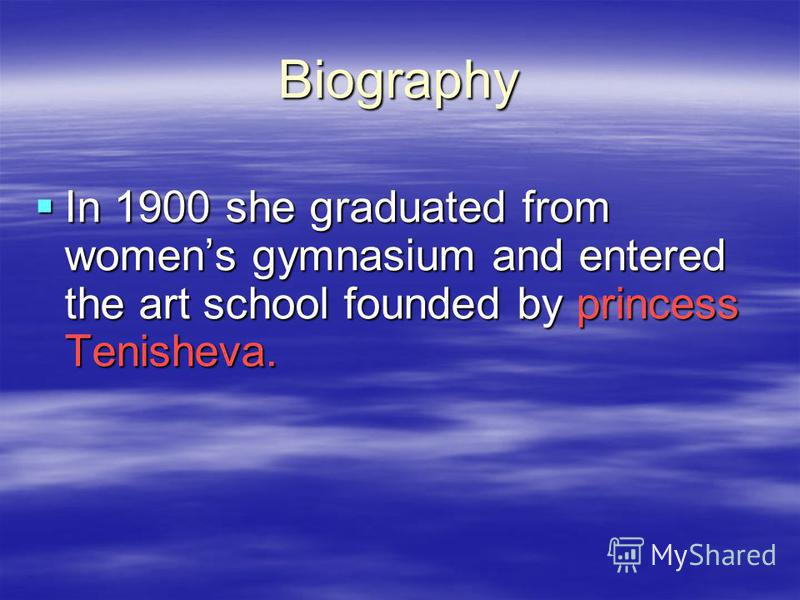 Biography In 1900 she graduated from womens gymnasium and entered the art school founded by princess Tenisheva.