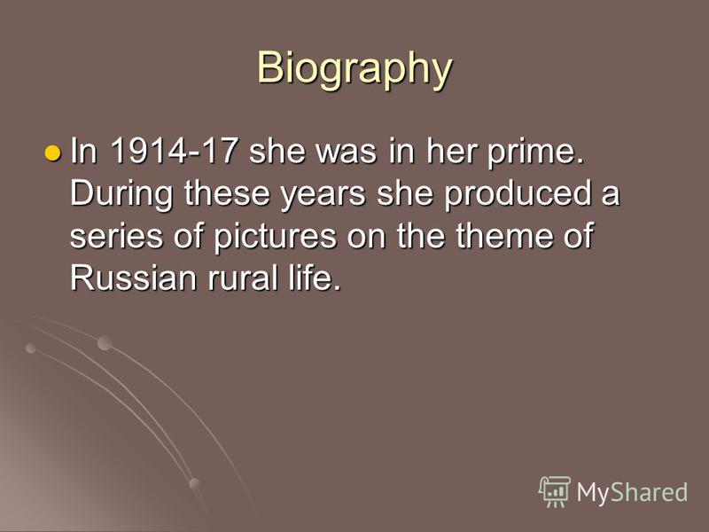 Biography In 1914-17 she was in her prime. During these years she produced a series of pictures on the theme of Russian rural life.