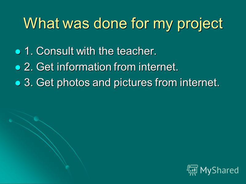 What was done for my project 1. Consult with the teacher. 2. Get information from internet. 3. Get photos and pictures from internet.