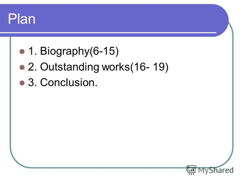 Plan 1. Biography(6-15) 2. Outstanding works(16- 19) 3. Conclusion.