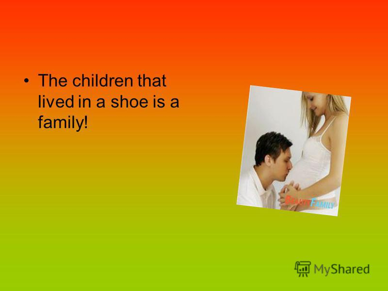 The children that lived in a shoe is a family!