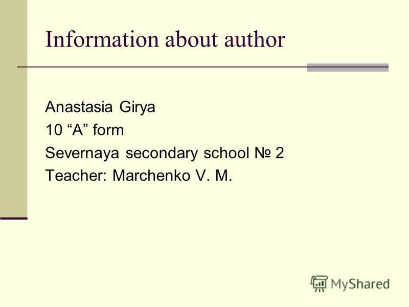 Information about author Anastasia Girya 10 A form Severnaya secondary school 2 Teacher: Marchenko V. M.