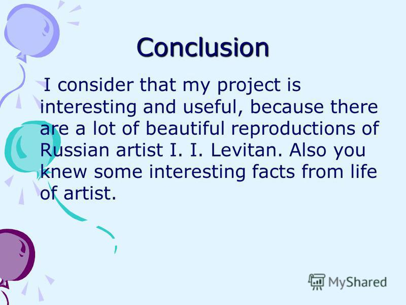 Conclusion I consider that my project is interesting and useful, because there are a lot of beautiful reproductions of Russian artist I. I. Levitan. Also you knew some interesting facts from life of artist.