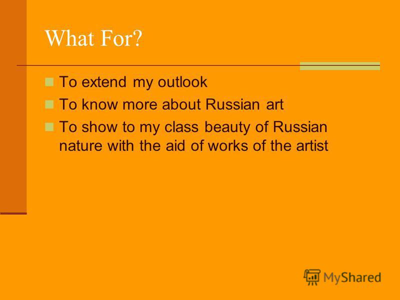 What For? To extend my outlook To know more about Russian art To show to my class beauty of Russian nature with the aid of works of the artist