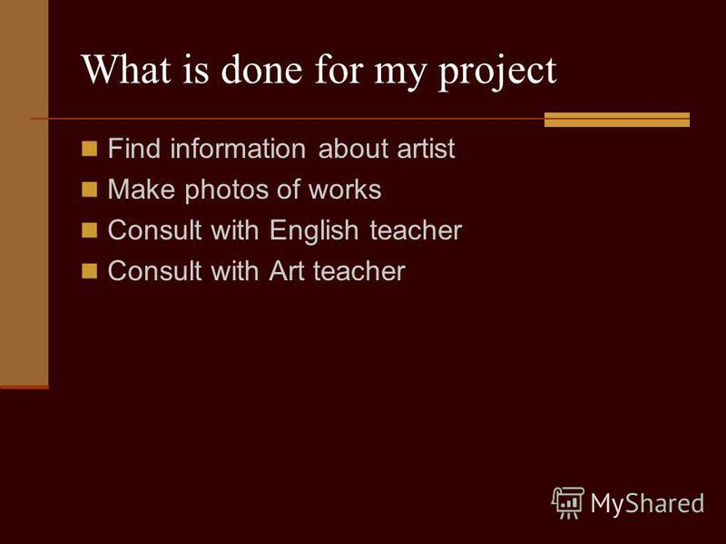 What is done for my project Find information about artist Make photos of works Consult with English teacher Consult with Art teacher