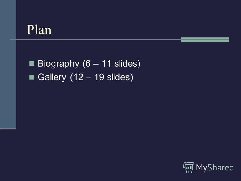 Plan Biography (6 – 11 slides) Gallery (12 – 19 slides)