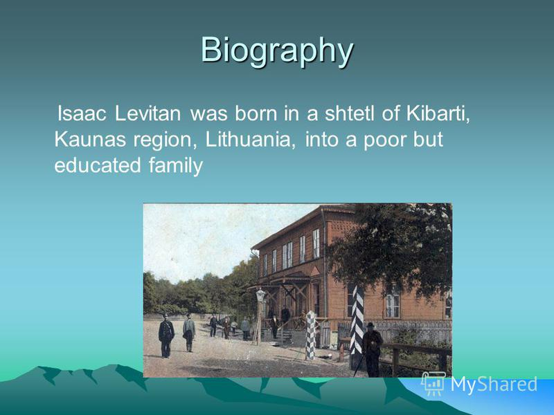 Biography Isaac Levitan was born in a shtetl of Kibarti, Kaunas region, Lithuania, into a poor but educated family