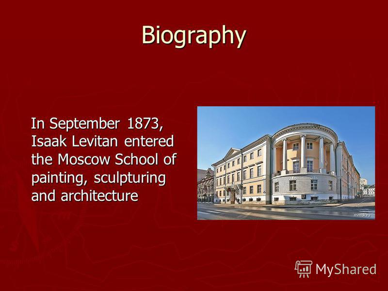Biography In September 1873, Isaak Levitan entered the Moscow School of painting, sculpturing and architecture In September 1873, Isaak Levitan entered the Moscow School of painting, sculpturing and architecture