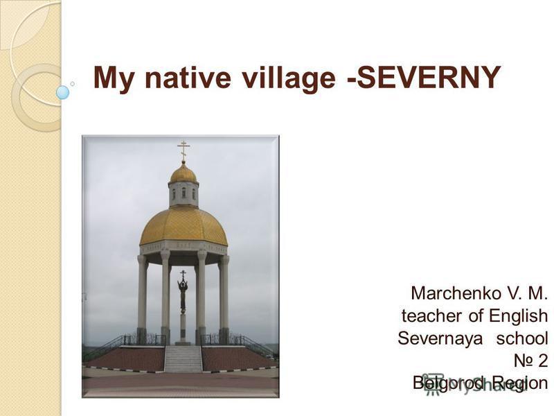 My native village -SEVERNY Marchenko V. M. teacher of English Severnaya school 2 Belgorod Region