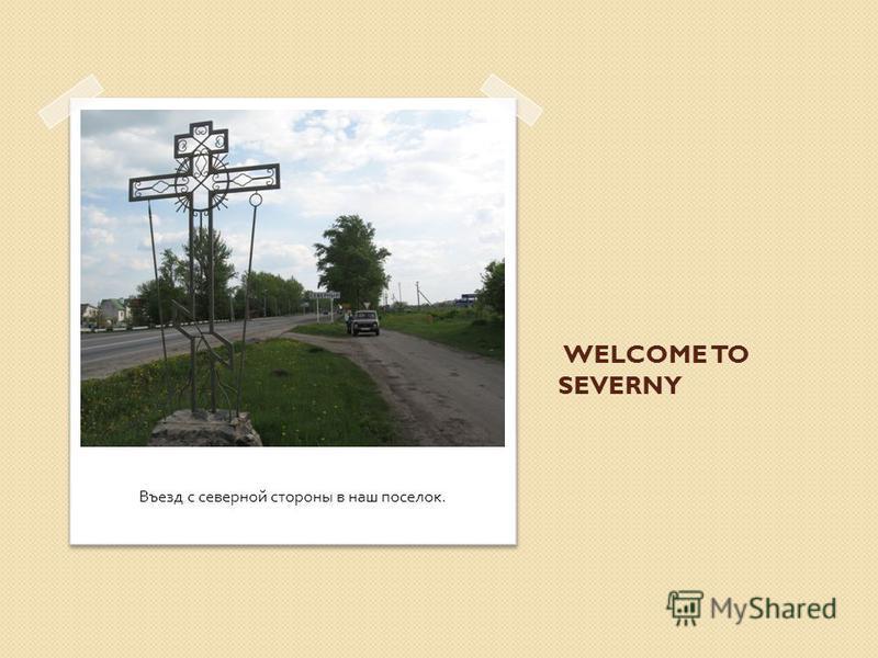 WELCOME TO SEVERNY Въезд с северной стороны в наш поселок.