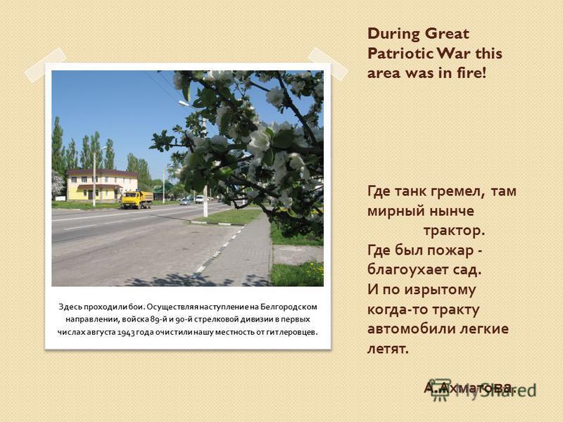 During Great Patriotic War this area was in fire! Где танк гремел, там мирный нынче трактор. Где был пожар - благоухает сад. И по изрытому когда - то тракту автомобили легкие летят. А. Ахмато ва. Здесь проходили бои. Осуществляя наступление на Белгор