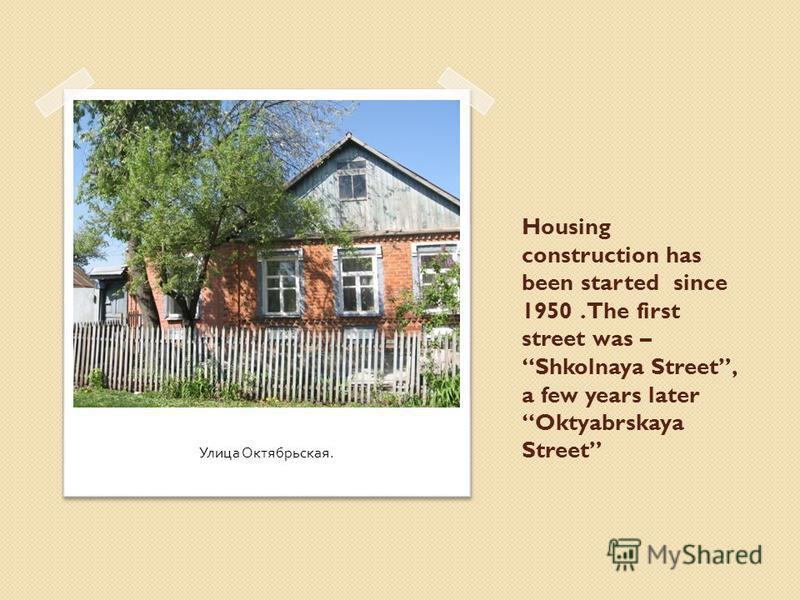 Housing construction has been started since 1950. The first street was – Shkolnaya Street, a few years later Oktyabrskaya Street Улица Октябрьская.