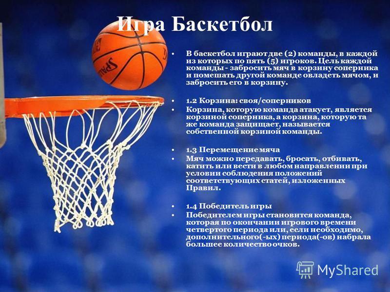 Игра Баскетбол В баскетбол играют две (2) команды, в каждой из которых по пять (5) игроков. Цель каждой команды - забросить мяч в корзину соперника и помешать другой команде овладеть мячом, и забросить его в корзину. 1.2 Корзина: своя/соперников Корз