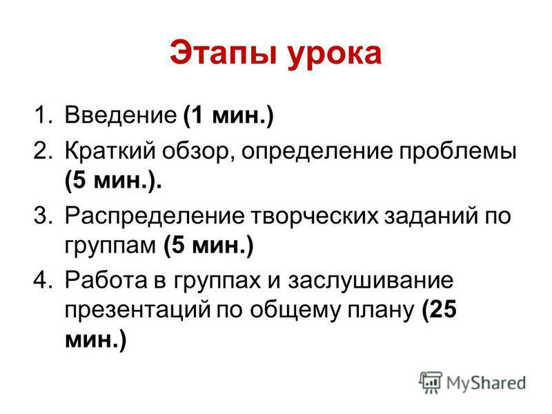Этапы урока 1. Введение (1 мин.) 2. Краткий обзор, определение проблемы (5 мин.). 3. Распределение творческих заданий по группам (5 мин.) 4. Работа в группах и заслушивание презентаций по общему плану (25 мин.)